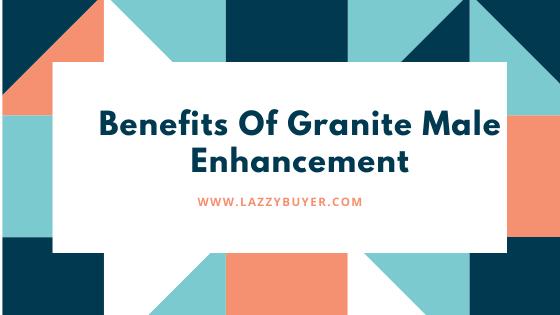 Benefits Of Granite Male Enhancement Supplement